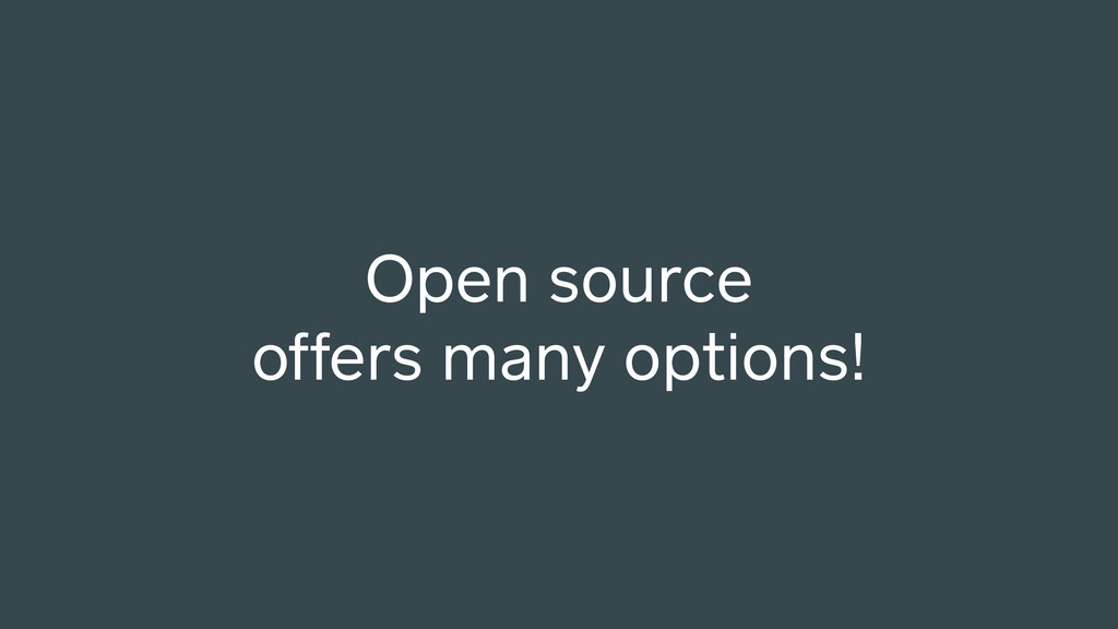 Open source offers many options!
