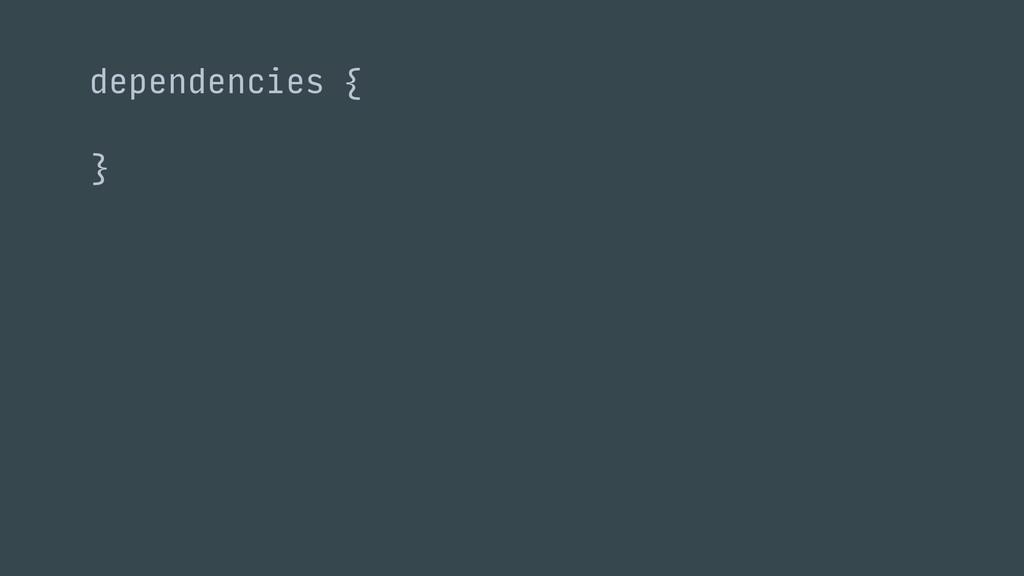 } dependencies {