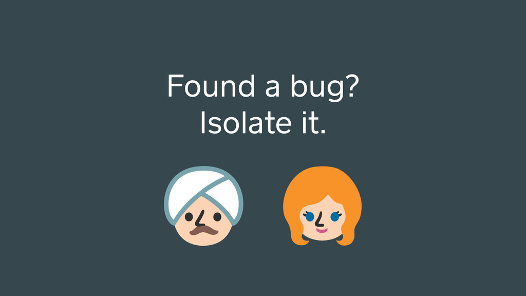 Found a bug? Isolate it.