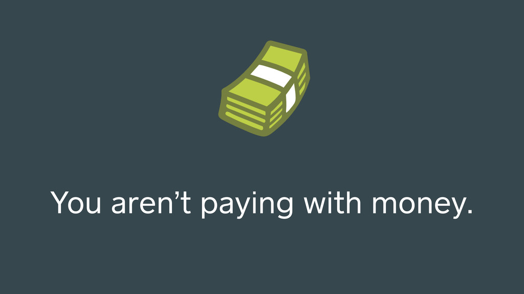 You aren't paying with money.
