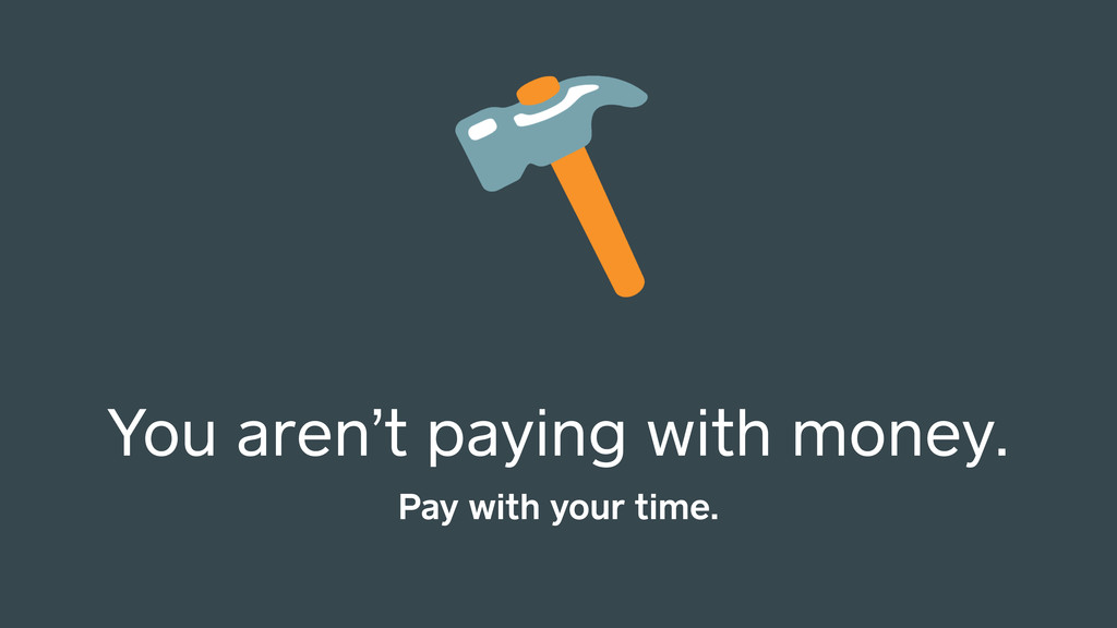 You aren't paying with money. Pay with your tim...