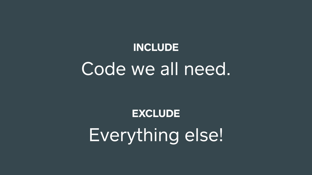 INCLUDE Code we all need. EXCLUDE Everything el...