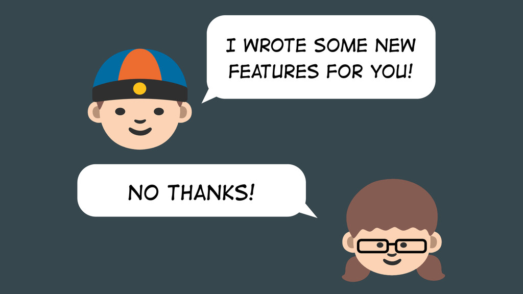 No thanks! I wrote some new features for you!