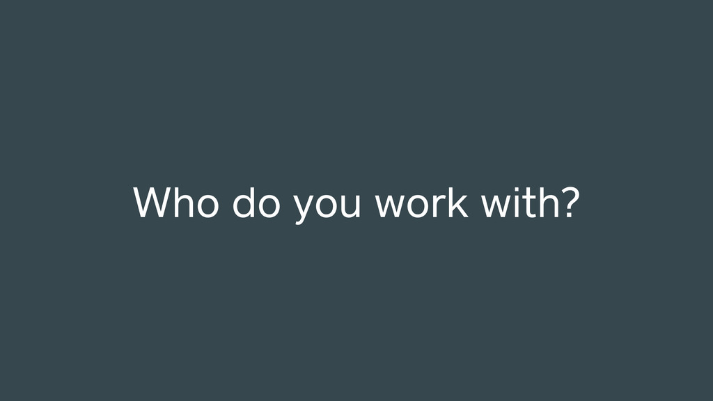 Who do you work with?