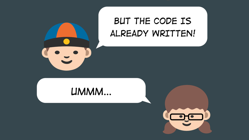 BUT THE CODE IS ALREADY WRITTEN! Ummm…