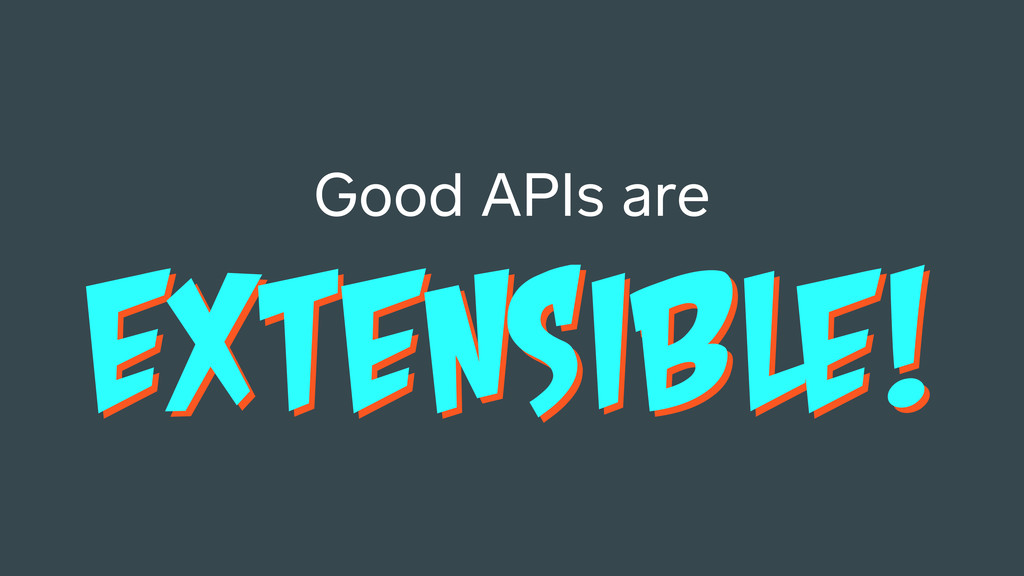 EXTENSIBLE! Good APIs are EXTENSIBLE!