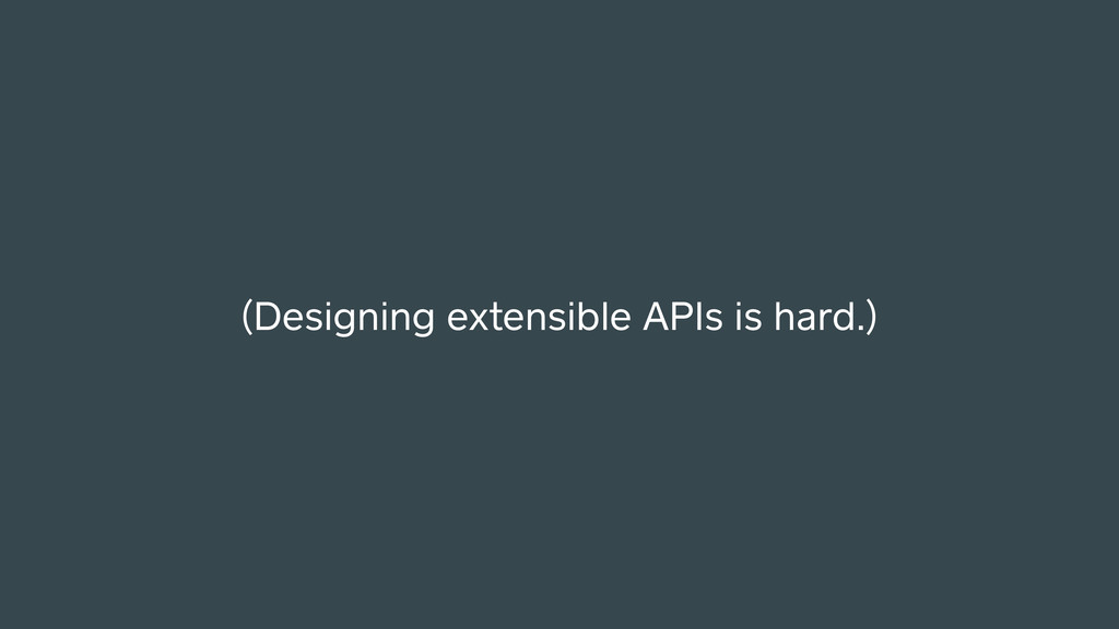 (Designing extensible APIs is hard.)