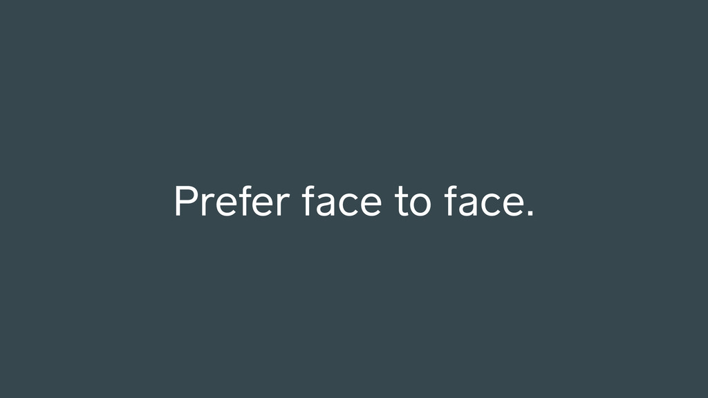 Prefer face to face.