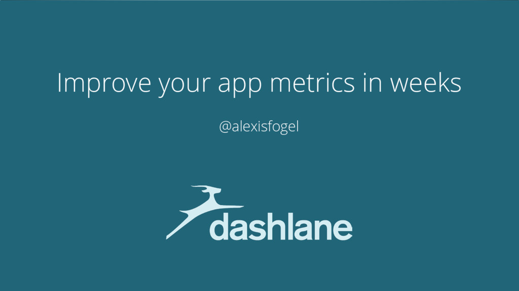 Improve your app metrics in weeks @alexisfogel