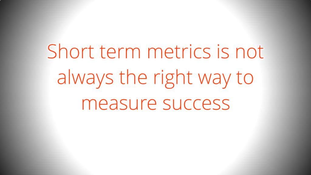 Short term metrics is not always the right way ...