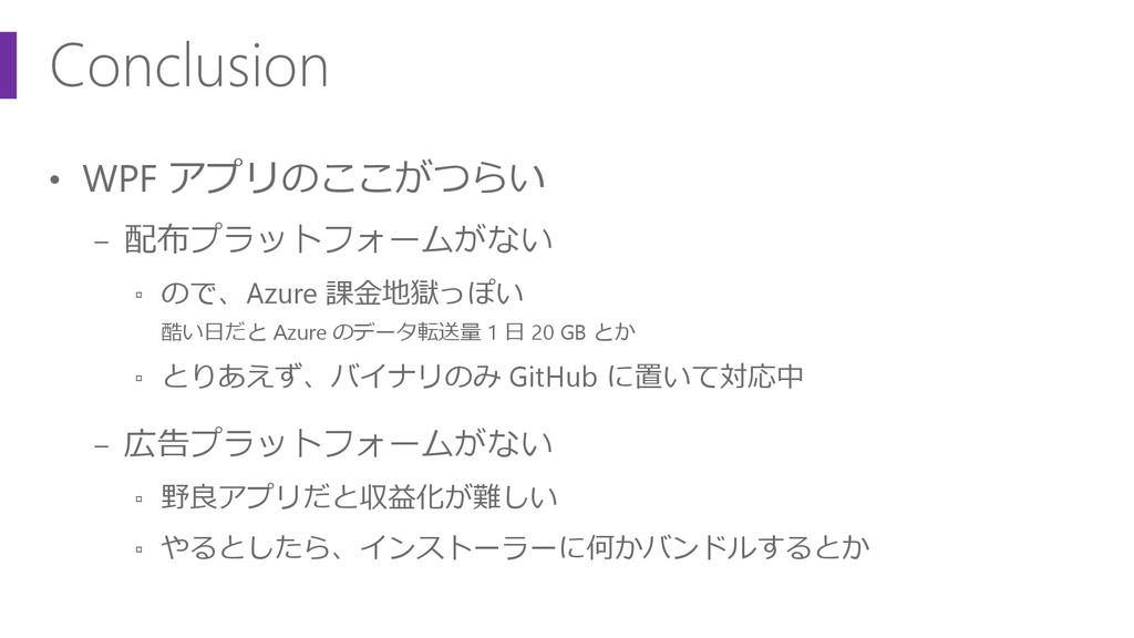 Conclusion • WPF アプリのここがつらい − 配布プラットフォームがない ▫ の...
