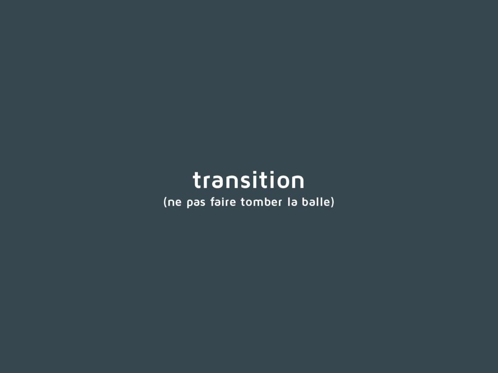 transition (ne pas faire tomber la balle)