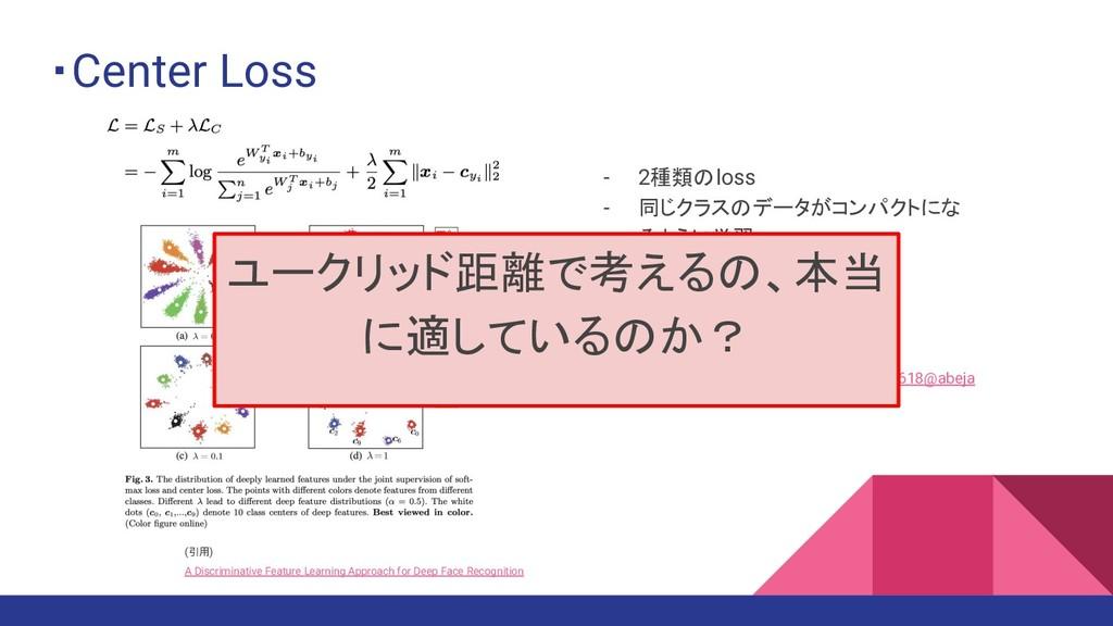 ・Center Loss - 2種類のloss - 同じクラスのデータがコンパクトにな るよう...