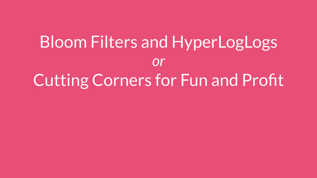 Bloom Filters and HyperLogLogs or Cutting Corne...