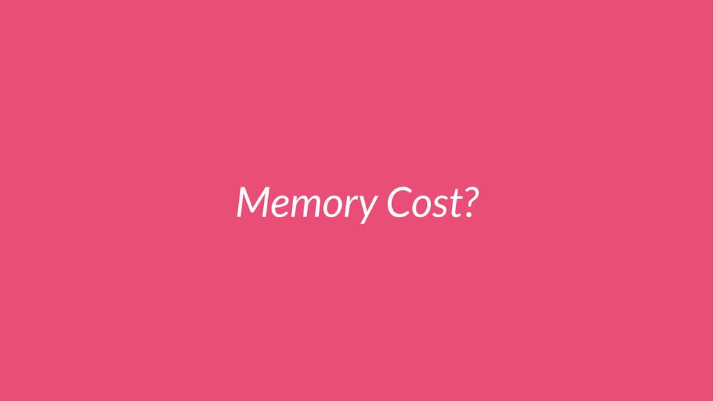 Memory Cost?