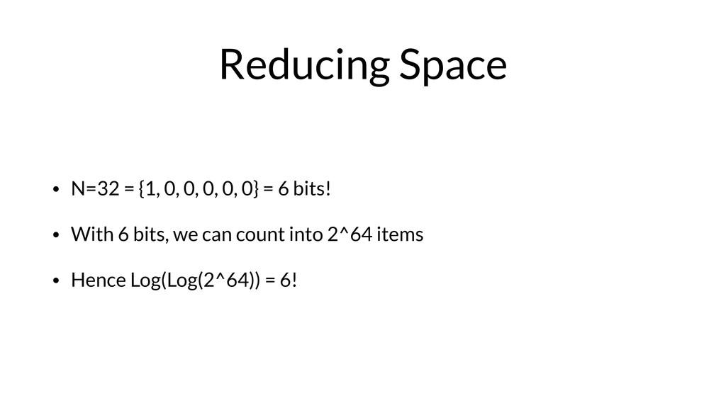 Reducing Space • N=32 = {1, 0, 0, 0, 0, 0} = 6 ...