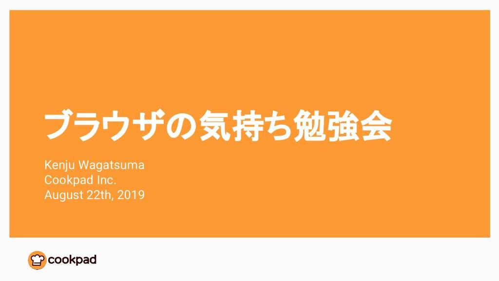 ブラウザの気持ち勉強会 Kenju Wagatsuma Cookpad Inc. August...