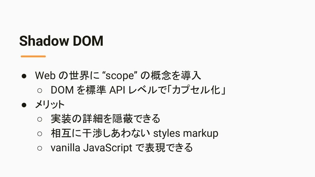 "Shadow DOM ● Web の世界に ""scope"" の概念を導入 ○ DOM を標準 ..."