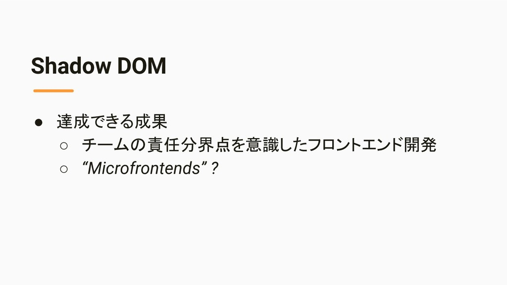 Shadow DOM ● 達成できる成果 ○ チームの責任分界点を意識したフロントエンド開発 ...