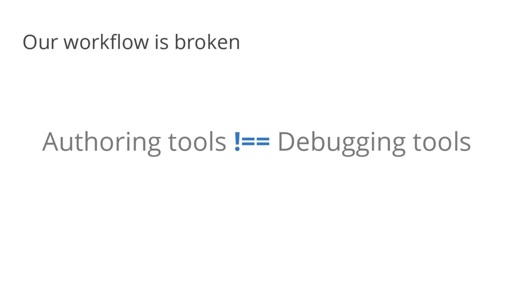 Authoring tools !== Debugging tools Our workflo...