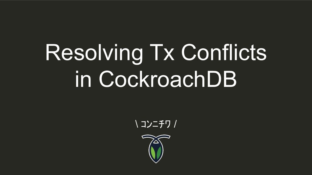 Resolving Tx Conflicts in CockroachDB \ コンニチワ /