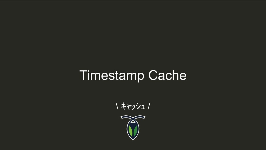 Timestamp Cache \ キャッシュ /