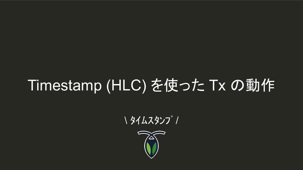Timestamp (HLC) を使った Tx の動作 \ タイムスタンプ /