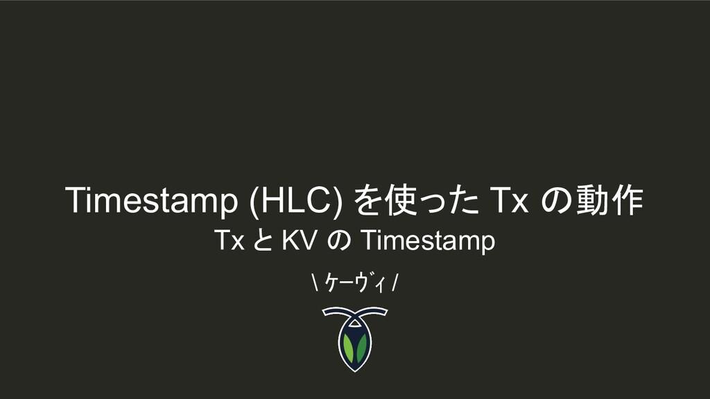 Timestamp (HLC) を使った Tx の動作 \ ケーヴィ / Tx と KV の...