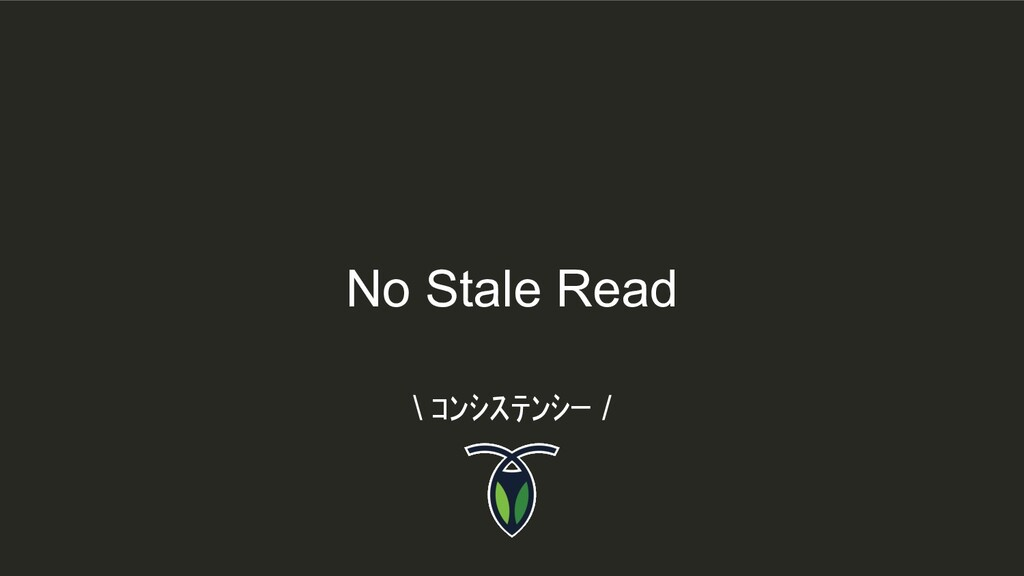 No Stale Read \ コンシステンシー /