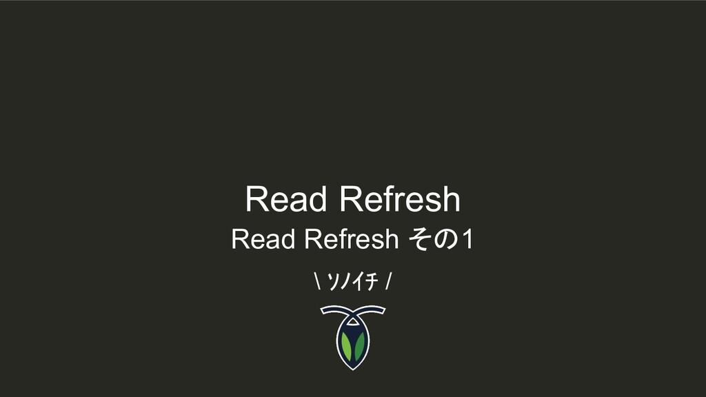 Read Refresh \ ソノイチ / Read Refresh その1