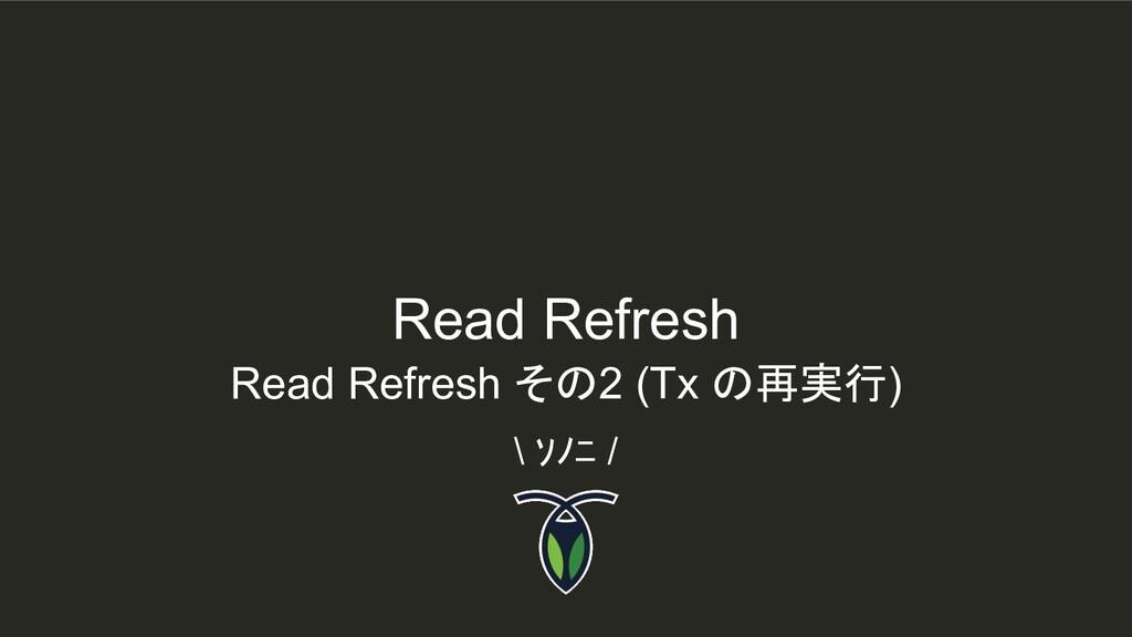 \ ソノニ / Read Refresh その2 (Tx の再実行) Read Refresh