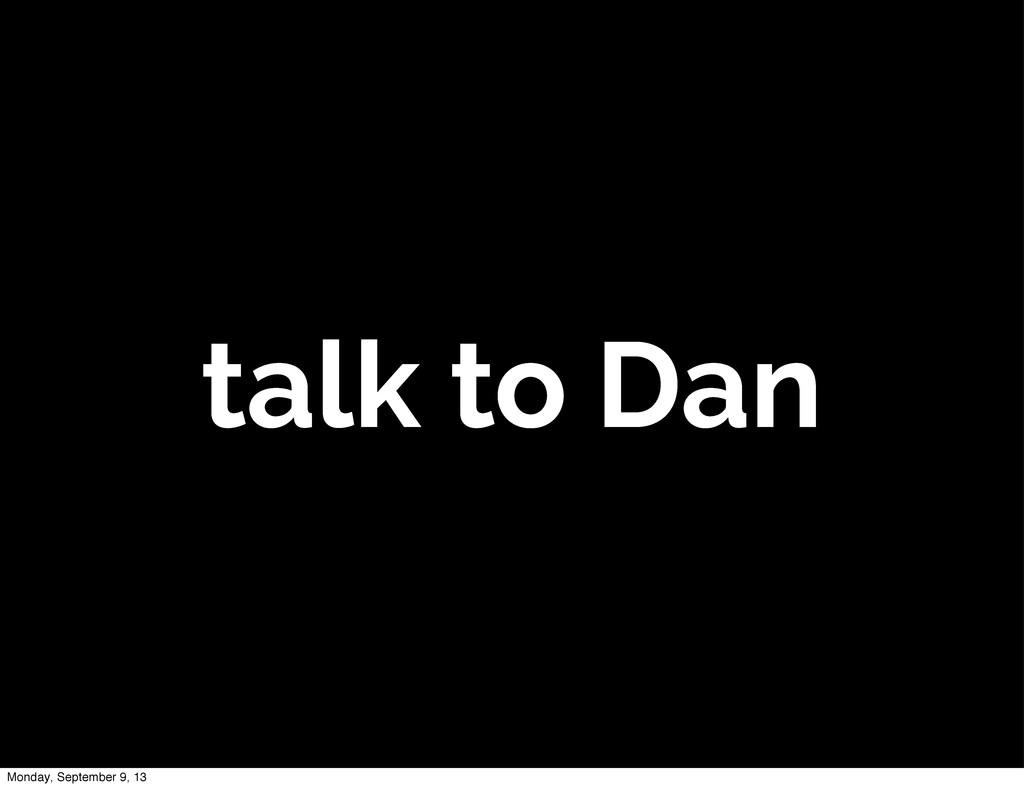 talk to Dan Monday, September 9, 13