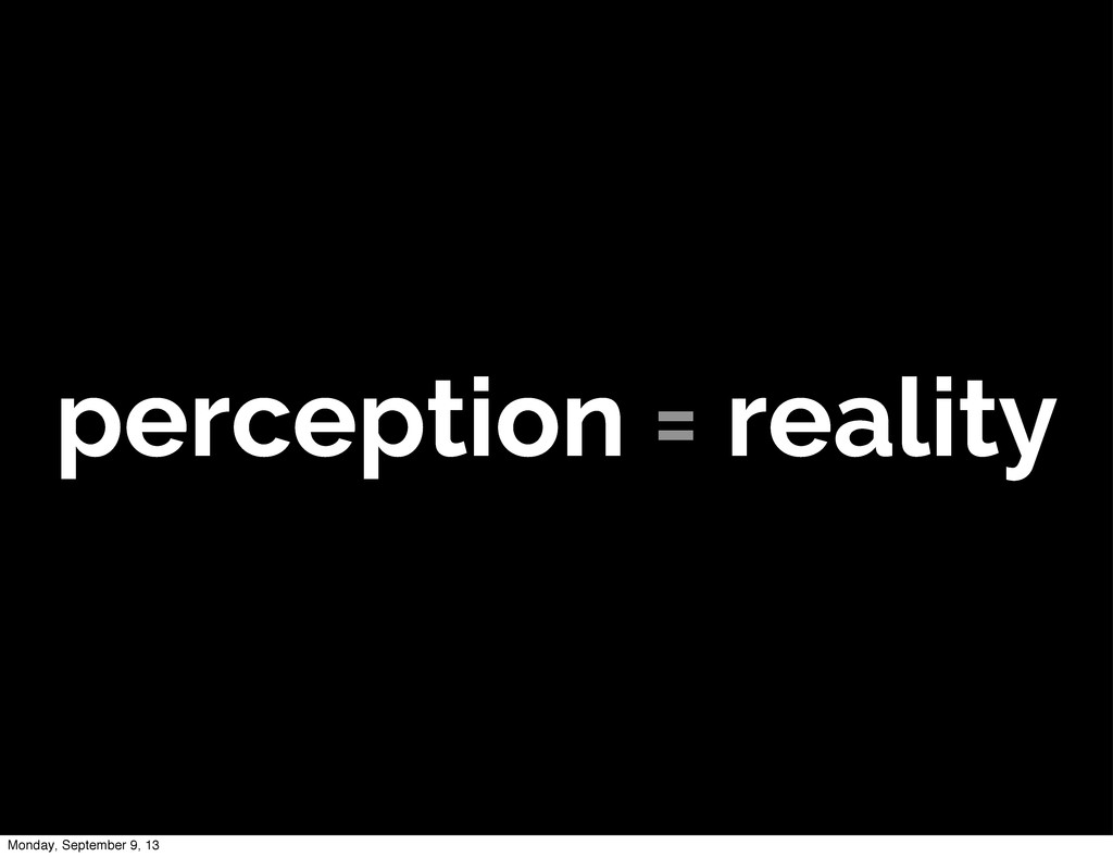 perception = reality Monday, September 9, 13