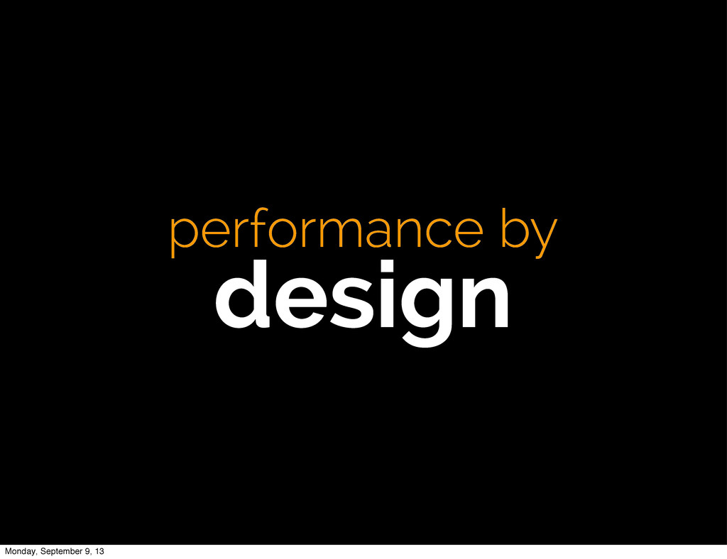 performance by design Monday, September 9, 13
