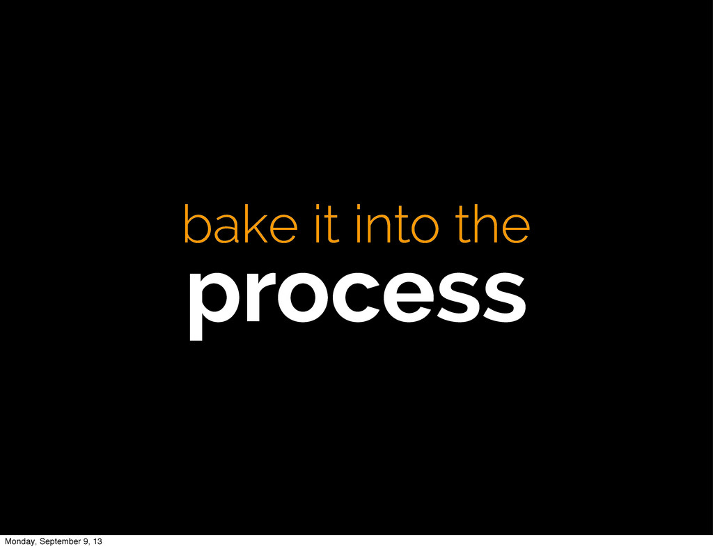 bake it into the process Monday, September 9, 13