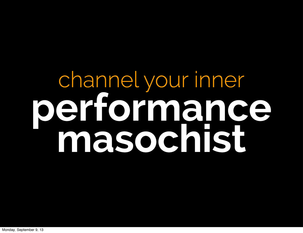 channel your inner performance masochist Monday...