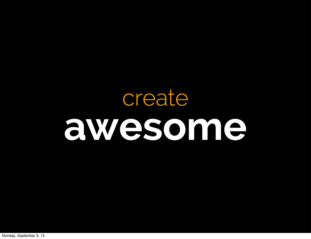 create awesome Monday, September 9, 13