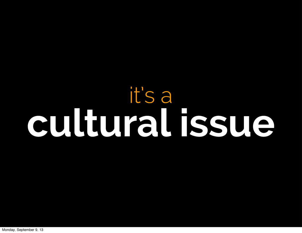 it's a cultural issue Monday, September 9, 13