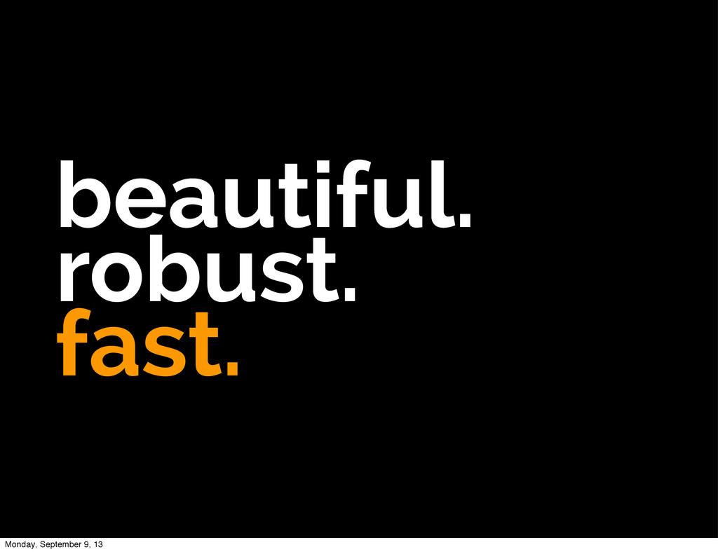 beautiful. robust. fast. Monday, September 9, 13