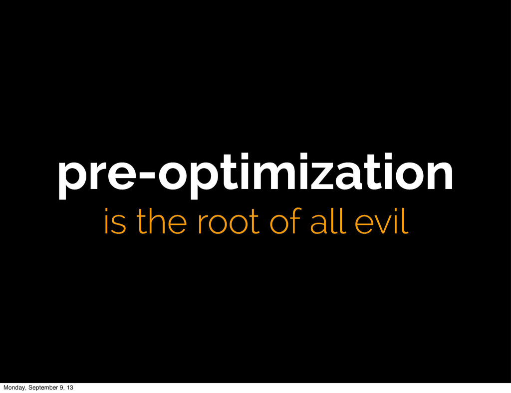 pre-optimization is the root of all evil Monday...