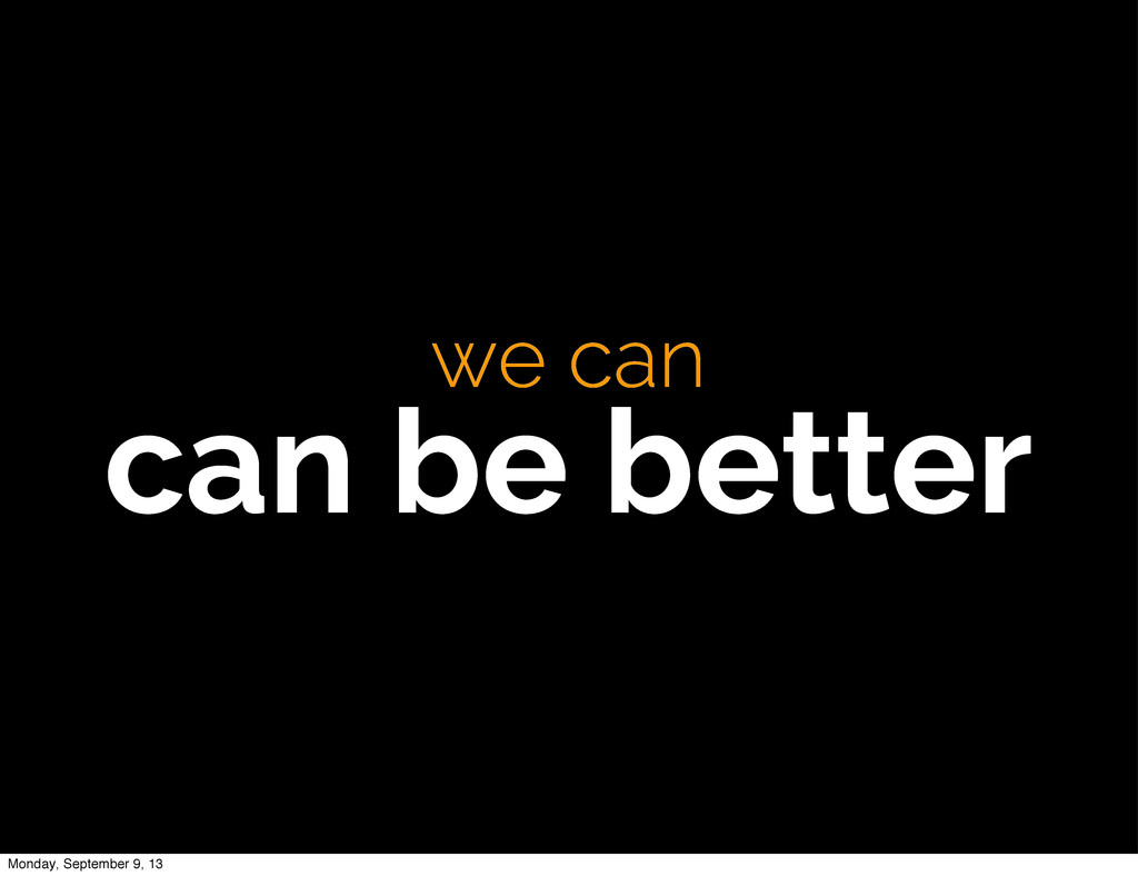 we can can be better Monday, September 9, 13