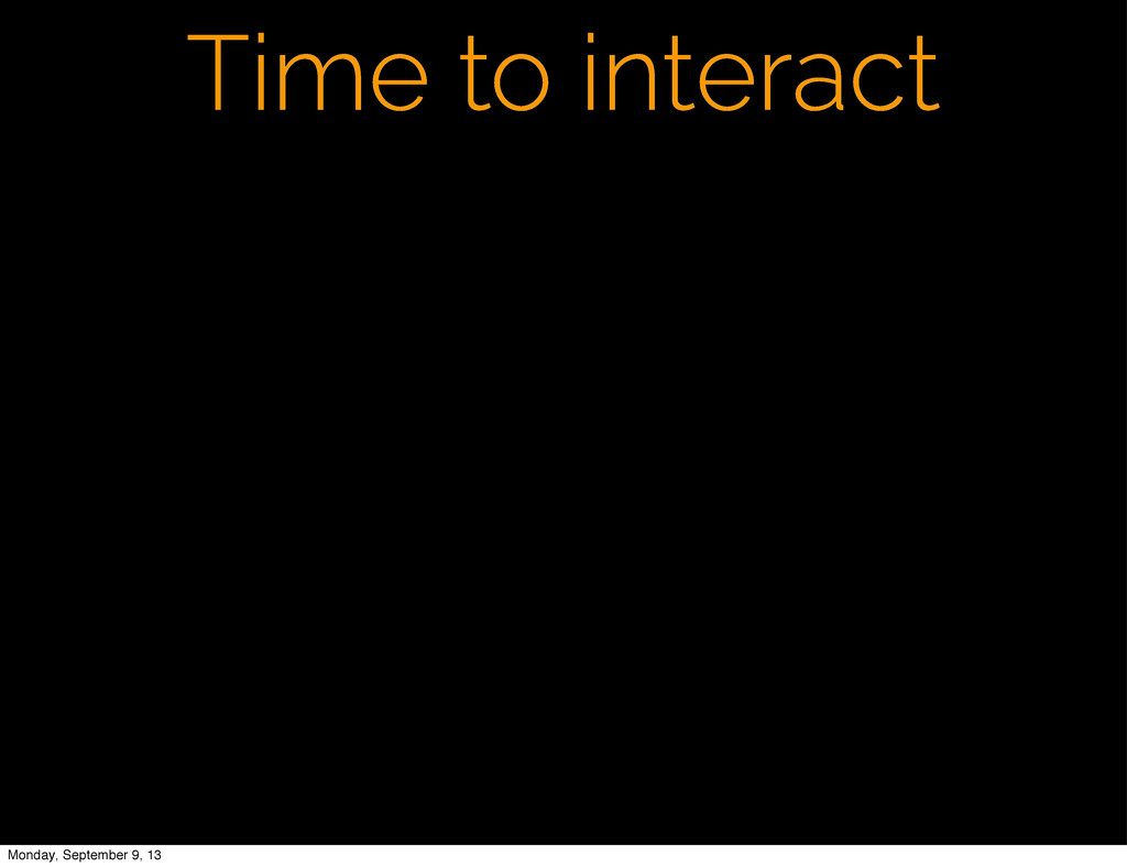 Time to interact Monday, September 9, 13