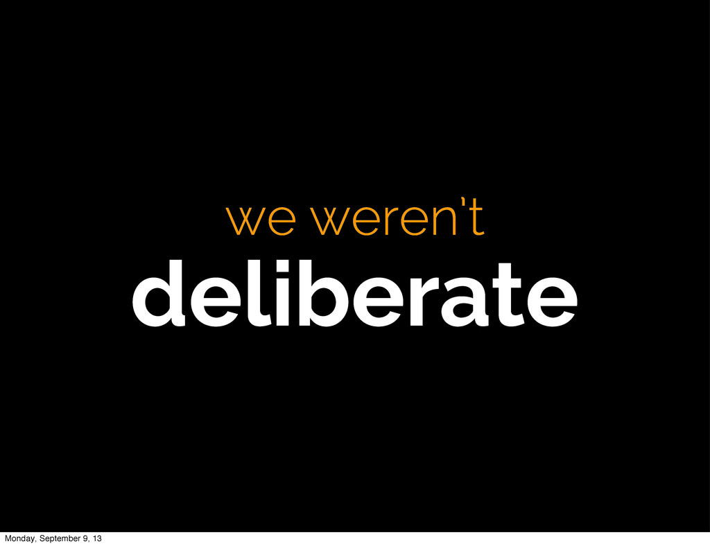 we weren't deliberate Monday, September 9, 13
