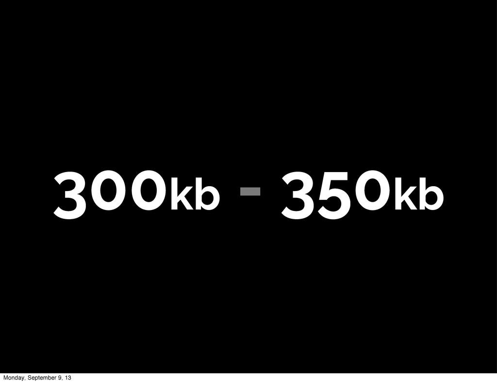 300kb - 350kb Monday, September 9, 13