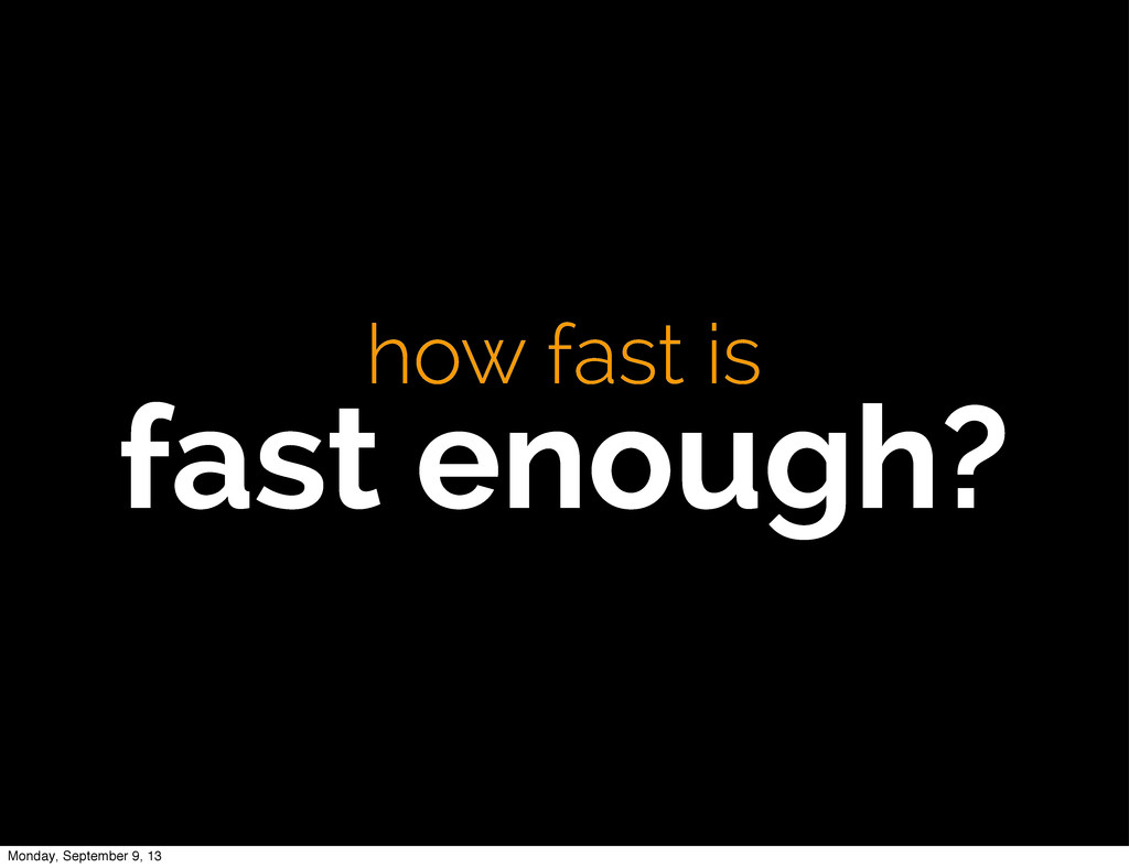 how fast is fast enough? Monday, September 9, 13