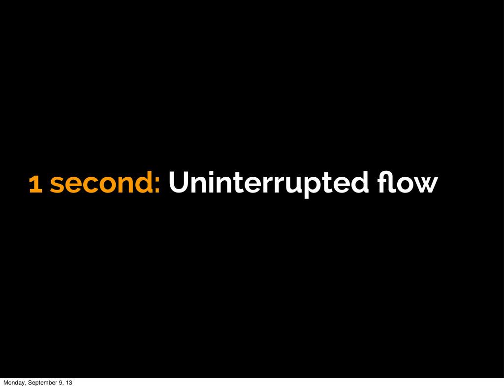 1 second: Uninterrupted flow Monday, September 9...