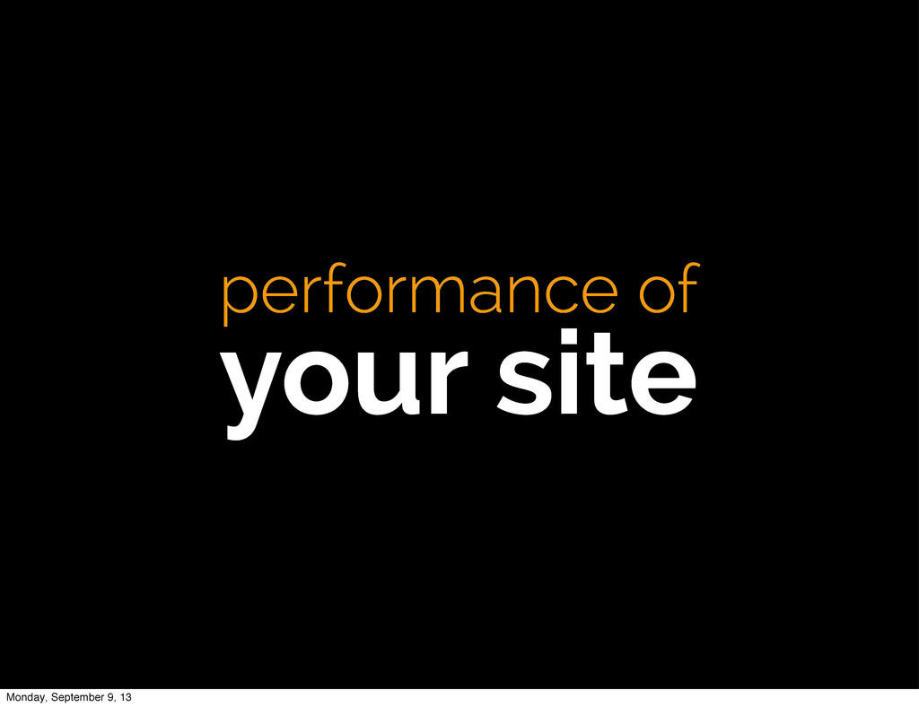 performance of your site Monday, September 9, 13