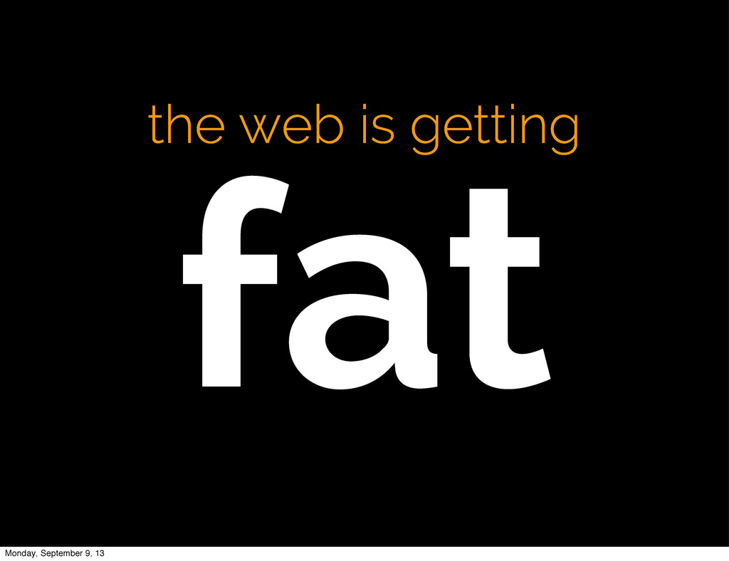 the web is getting fat Monday, September 9, 13