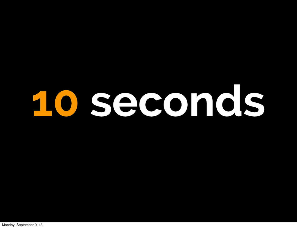 10 seconds Monday, September 9, 13