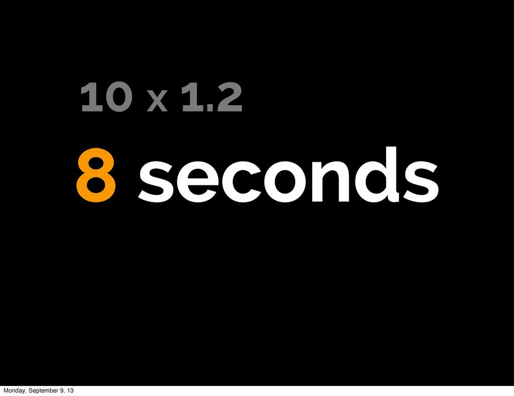 8 seconds 10 x 1.2 Monday, September 9, 13